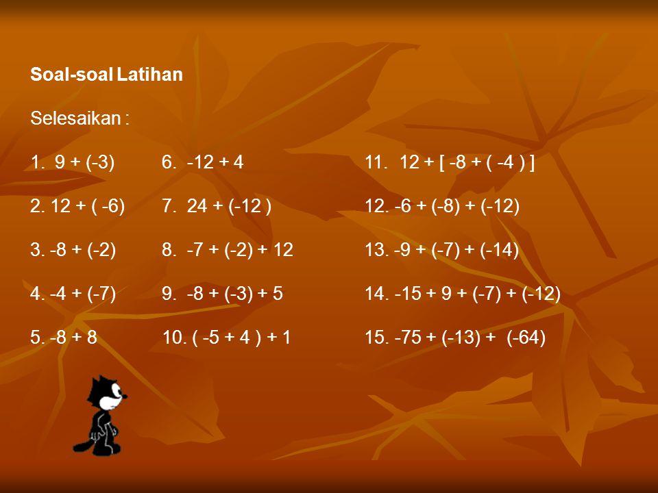 Soal-soal Latihan Selesaikan : 9 + (-3) 6. -12 + 4 11. 12 + [ -8 + ( -4 ) ] 2. 12 + ( -6) 7. 24 + (-12 ) 12. -6 + (-8) + (-12)